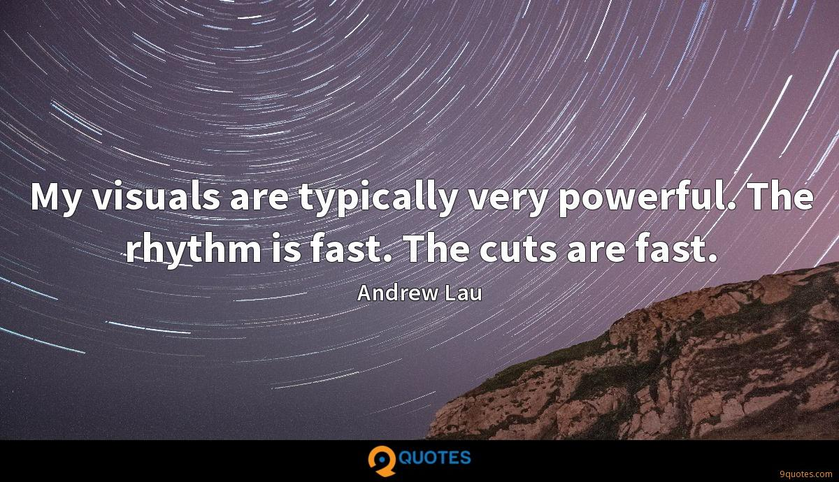 My visuals are typically very powerful. The rhythm is fast. The cuts are fast.