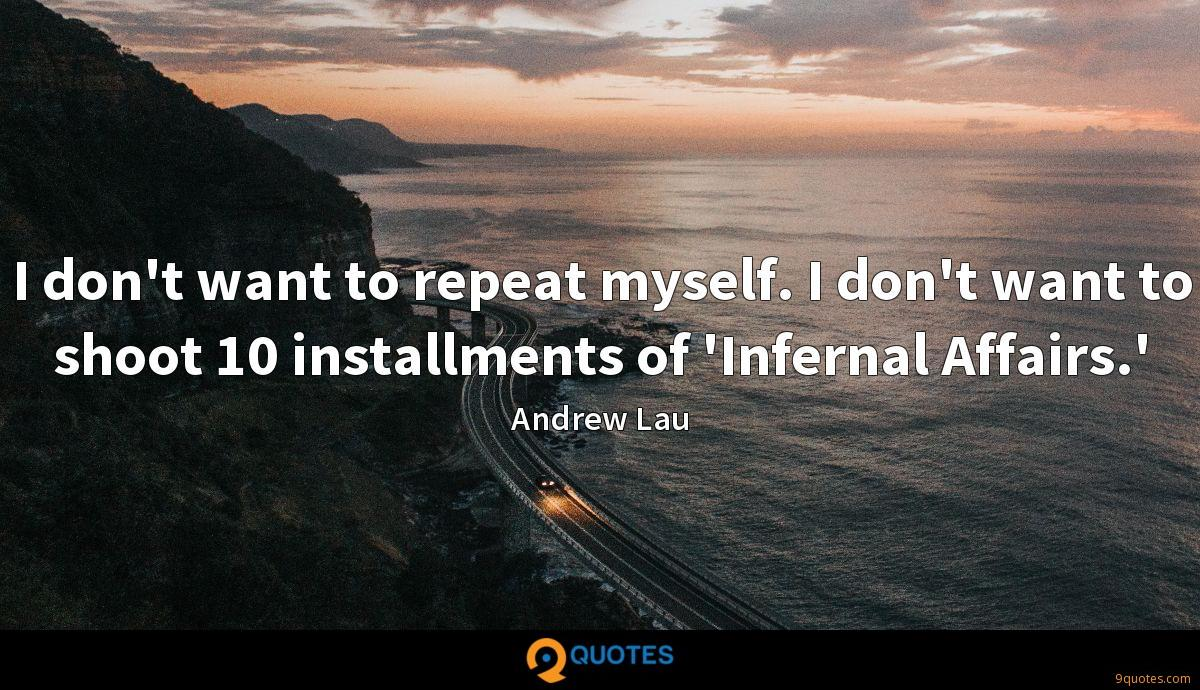 I don't want to repeat myself. I don't want to shoot 10 installments of 'Infernal Affairs.'
