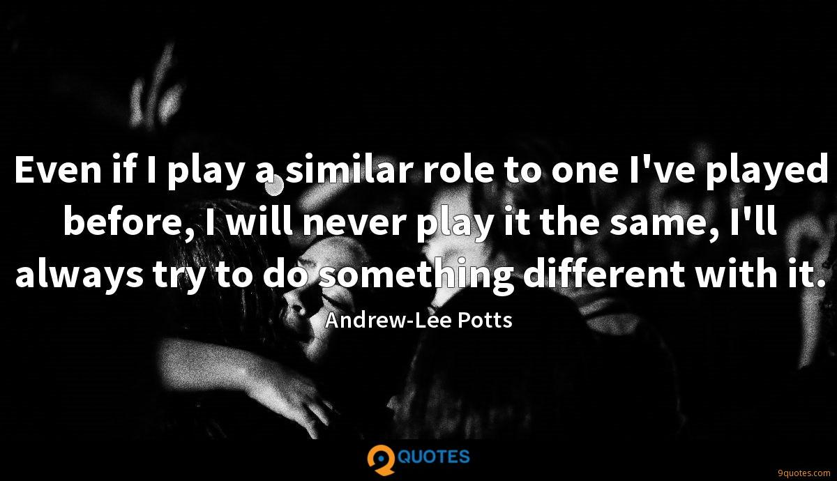 Even if I play a similar role to one I've played before, I will never play it the same, I'll always try to do something different with it.