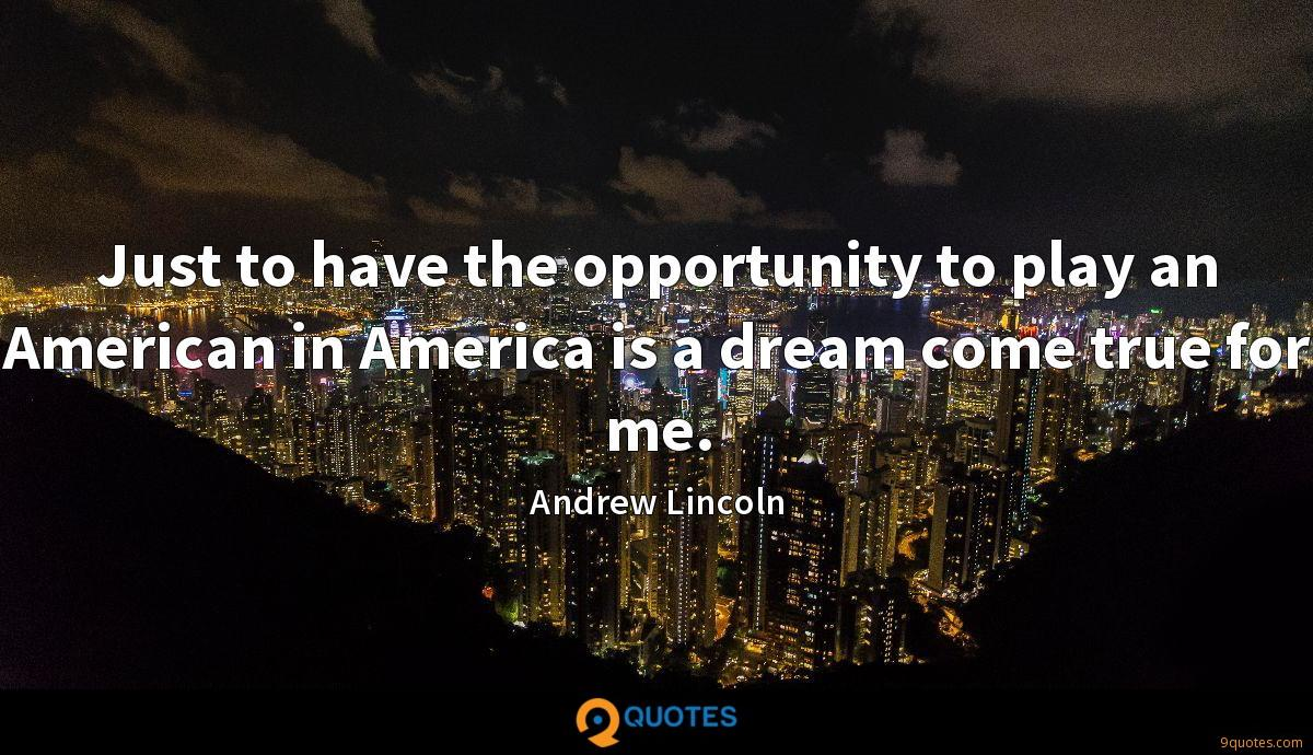 Just to have the opportunity to play an American in America is a dream come true for me.
