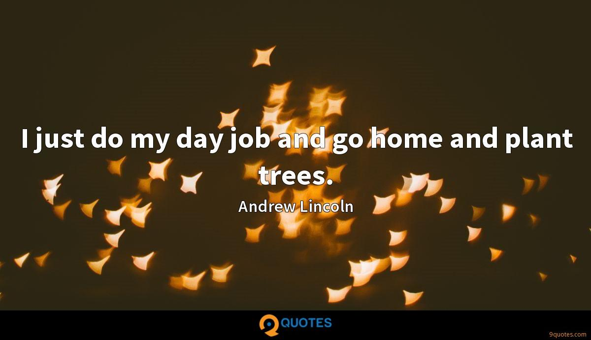 I just do my day job and go home and plant trees.
