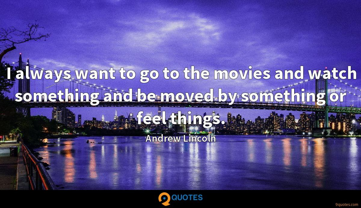 I always want to go to the movies and watch something and be moved by something or feel things.