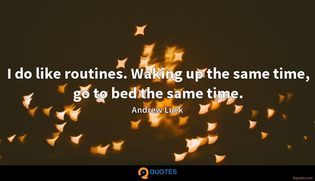 I do like routines. Waking up the same time, go to bed the same time.