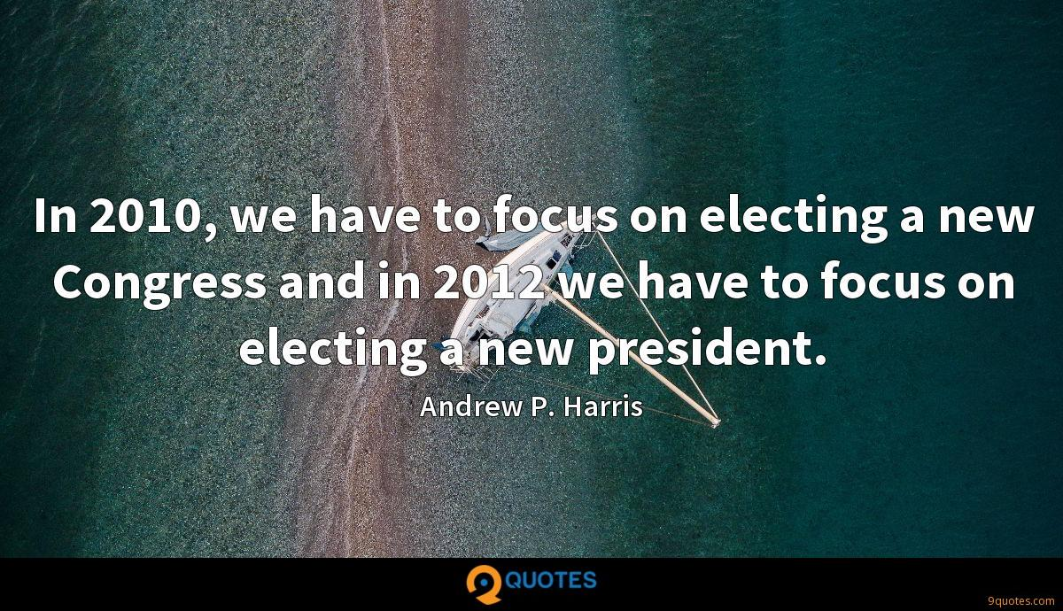 In 2010, we have to focus on electing a new Congress and in 2012 we have to focus on electing a new president.