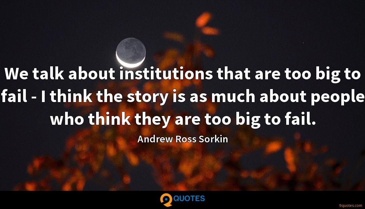 We talk about institutions that are too big to fail - I think the story is as much about people who think they are too big to fail.