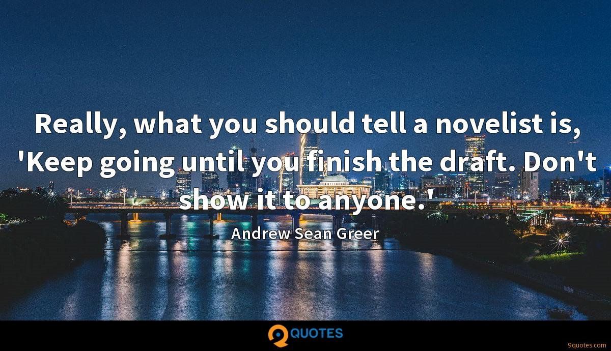 Really, what you should tell a novelist is, 'Keep going until you finish the draft. Don't show it to anyone.'