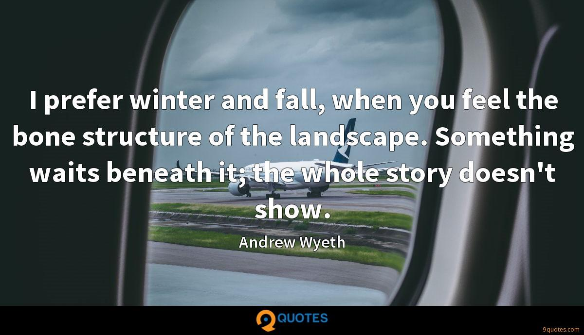 I prefer winter and fall, when you feel the bone structure of the landscape. Something waits beneath it; the whole story doesn't show.