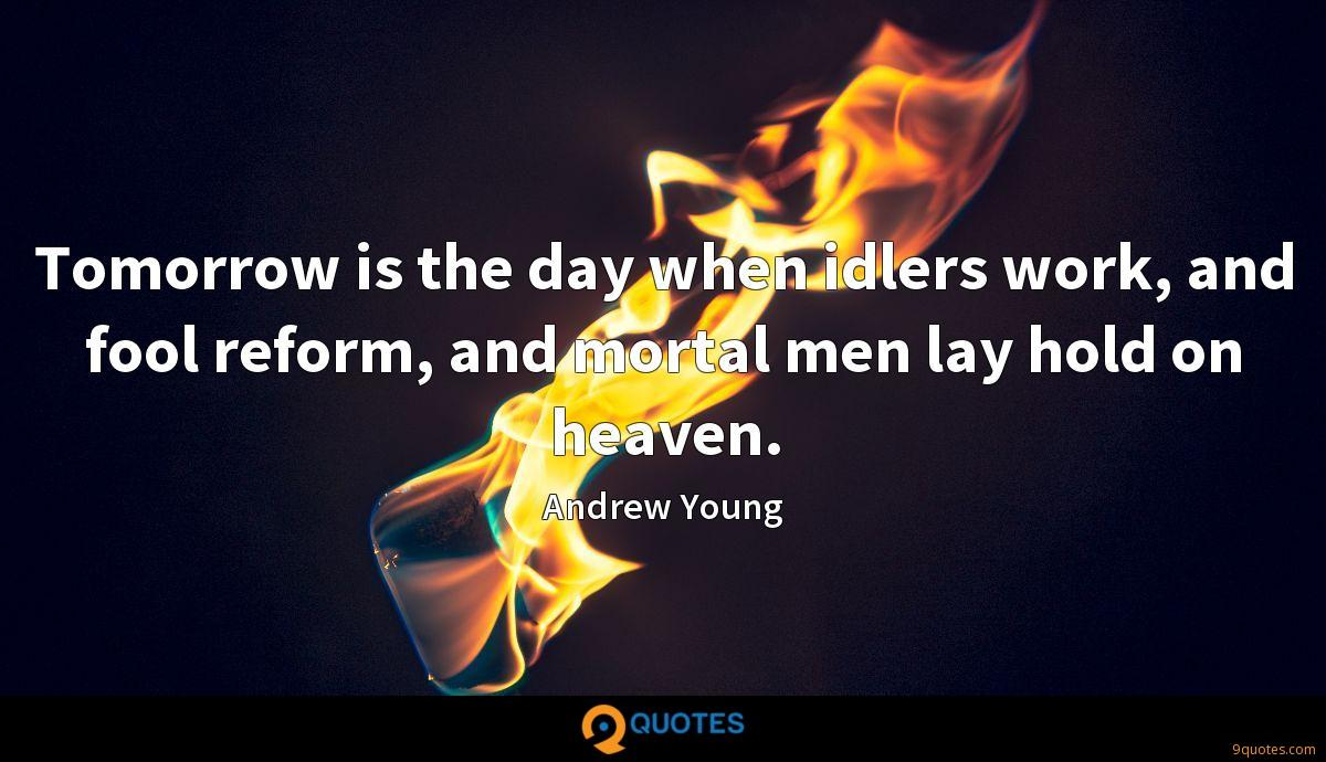 Tomorrow is the day when idlers work, and fool reform, and mortal men lay hold on heaven.