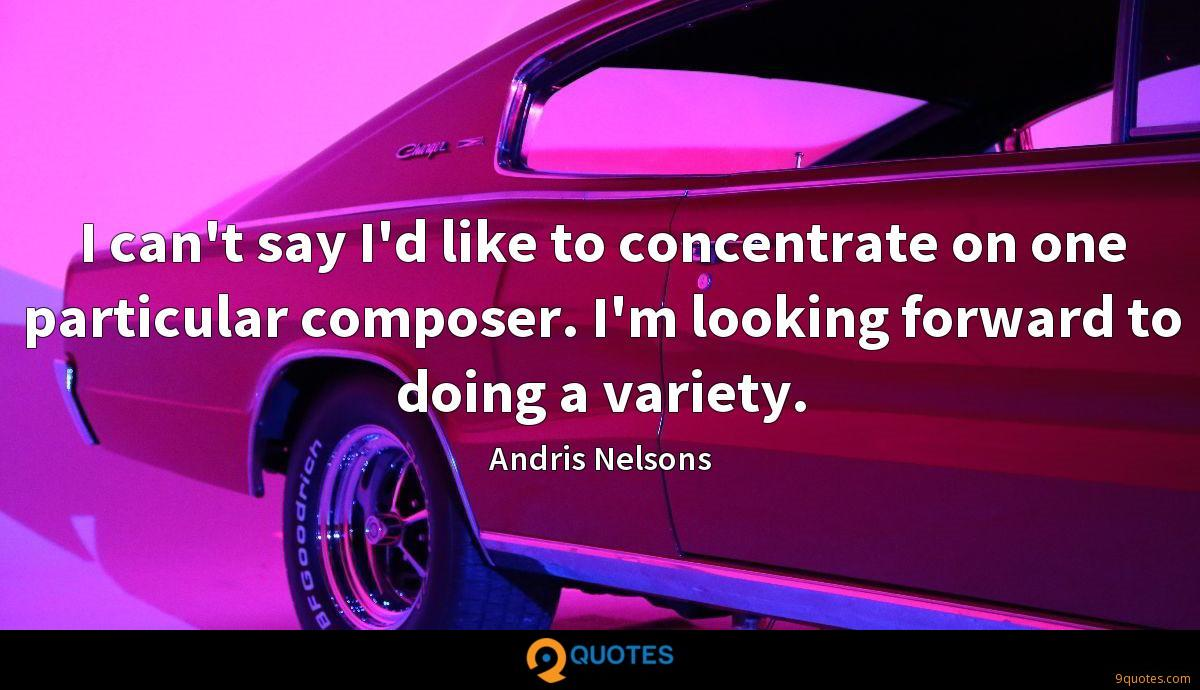 I can't say I'd like to concentrate on one particular composer. I'm looking forward to doing a variety.