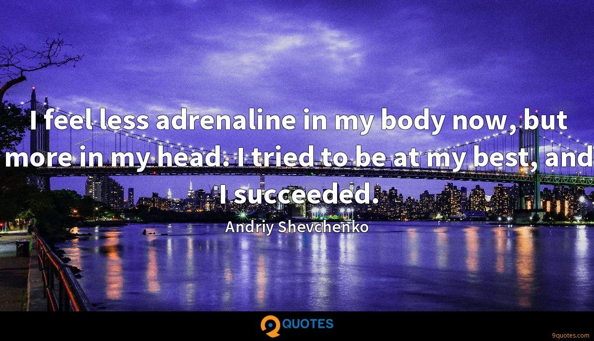 I feel less adrenaline in my body now, but more in my head. I tried to be at my best, and I succeeded.