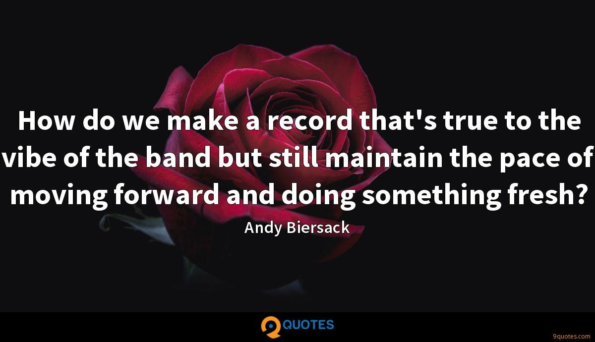 How do we make a record that's true to the vibe of the band but still maintain the pace of moving forward and doing something fresh?