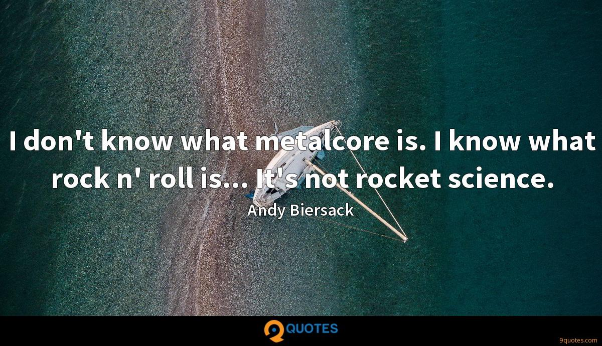 I don't know what metalcore is. I know what rock n' roll is... It's not rocket science.
