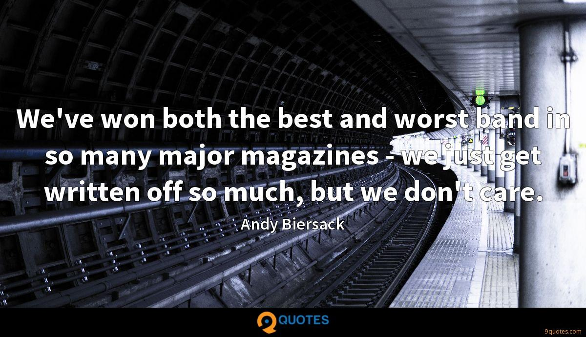 We've won both the best and worst band in so many major magazines - we just get written off so much, but we don't care.