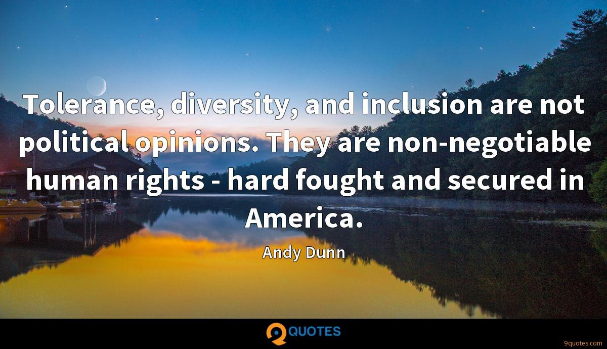 Tolerance, diversity, and inclusion are not political opinions. They are non-negotiable human rights - hard fought and secured in America.