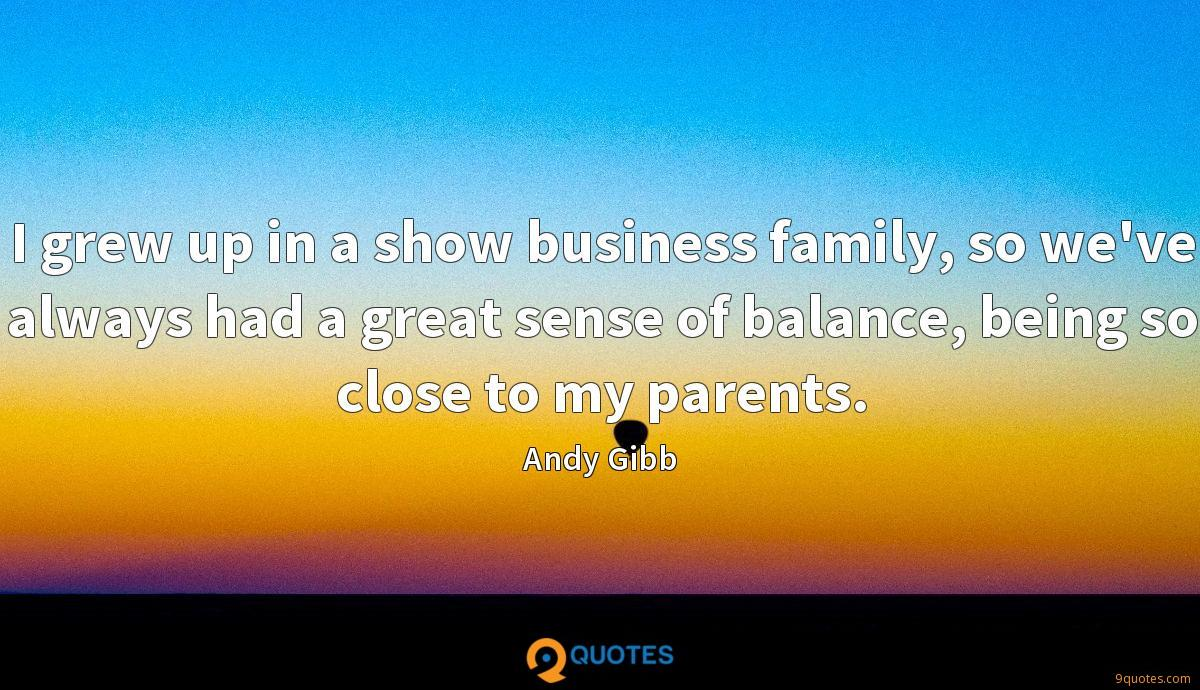 I grew up in a show business family, so we've always had a great sense of balance, being so close to my parents.