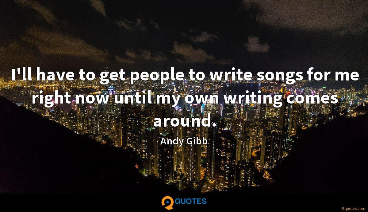 I'll have to get people to write songs for me right now until my own writing comes around.