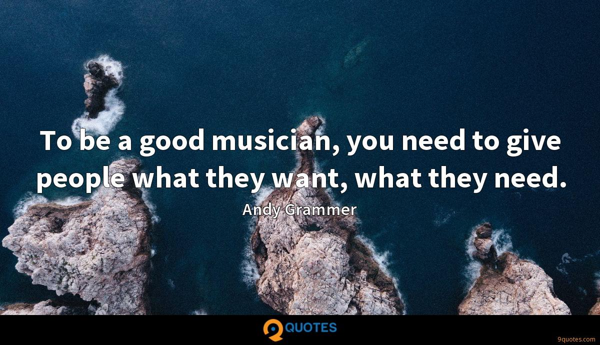 To be a good musician, you need to give people what they want, what they need.