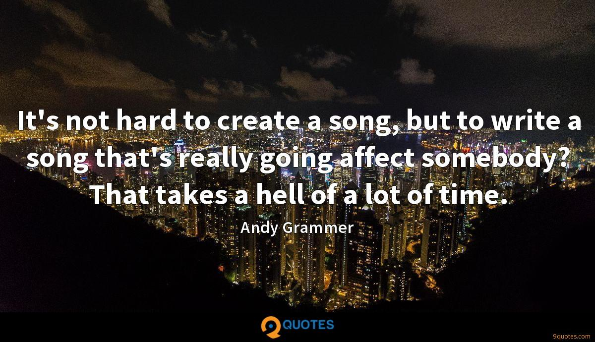 It's not hard to create a song, but to write a song that's really going affect somebody? That takes a hell of a lot of time.