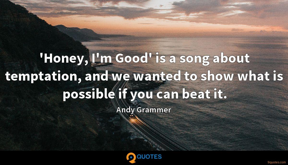 'Honey, I'm Good' is a song about temptation, and we wanted to show what is possible if you can beat it.