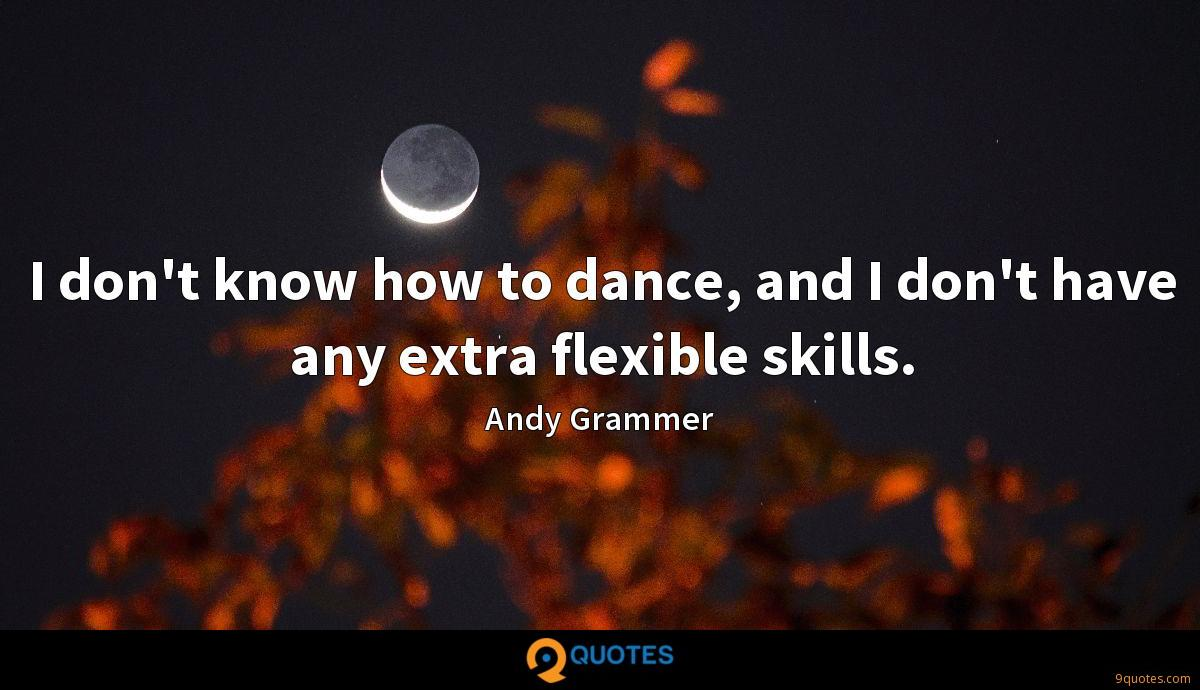 I don't know how to dance, and I don't have any extra flexible skills.