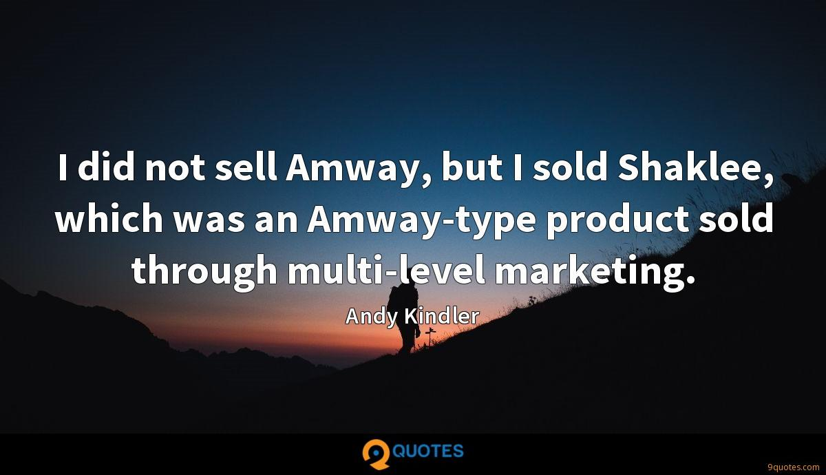 I did not sell Amway, but I sold Shaklee, which was an Amway-type product sold through multi-level marketing.