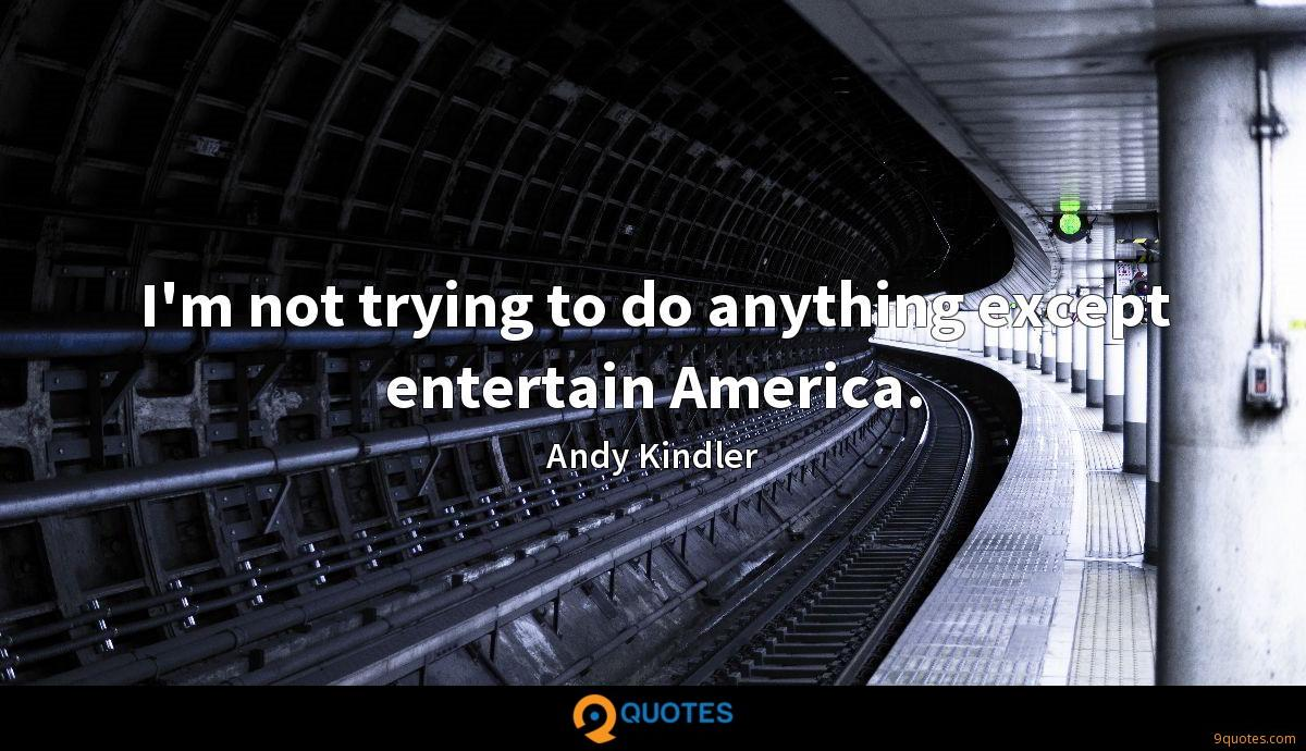 I'm not trying to do anything except entertain America.