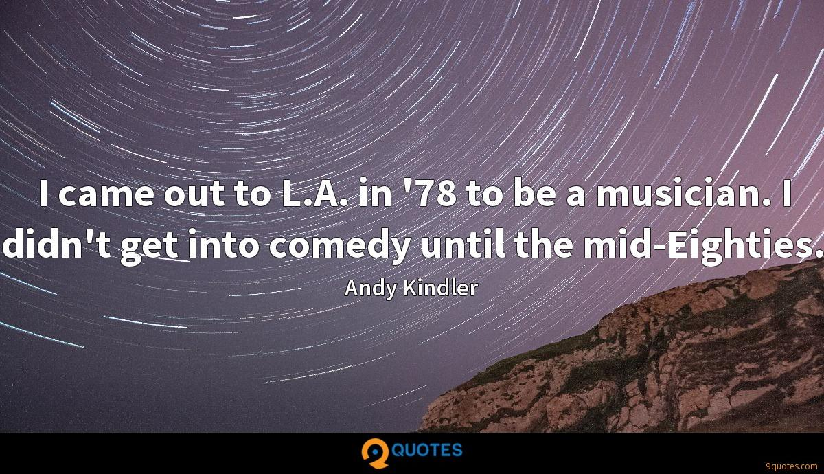 I came out to L.A. in '78 to be a musician. I didn't get into comedy until the mid-Eighties.