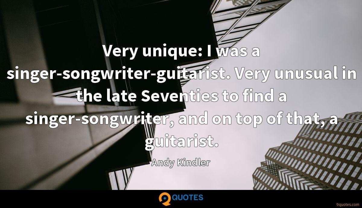 Very unique: I was a singer-songwriter-guitarist. Very unusual in the late Seventies to find a singer-songwriter, and on top of that, a guitarist.