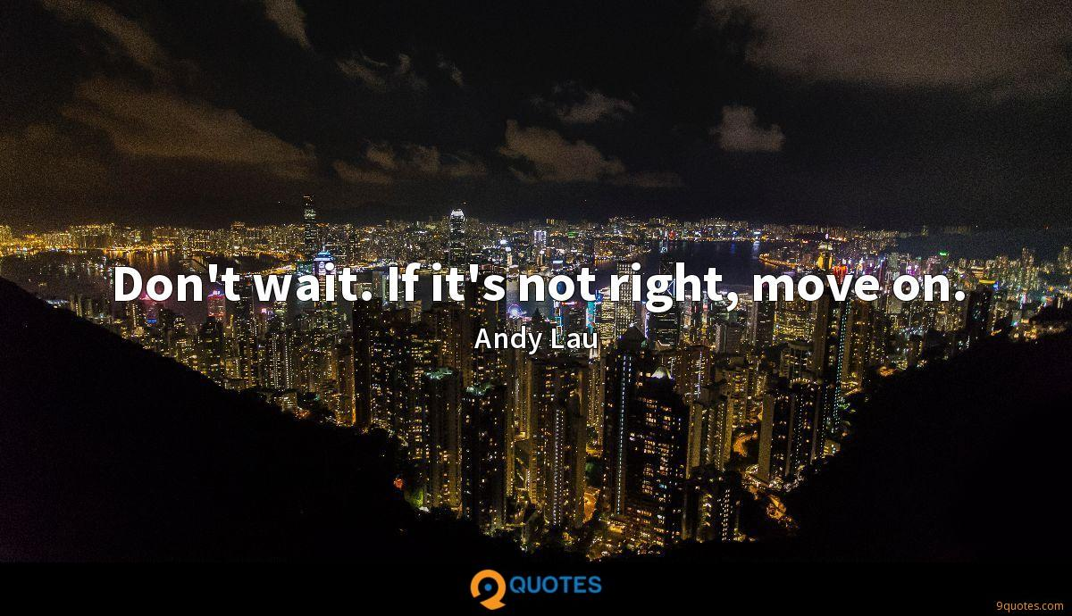 Don't wait. If it's not right, move on.