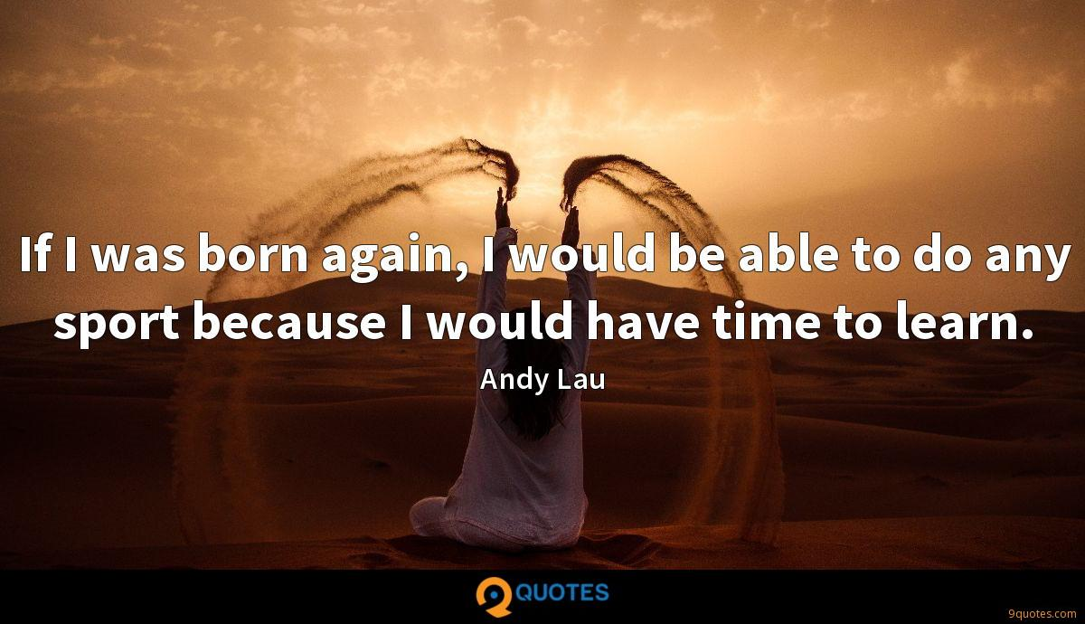 If I was born again, I would be able to do any sport because I would have time to learn.