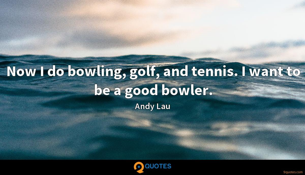 Now I do bowling, golf, and tennis. I want to be a good bowler.