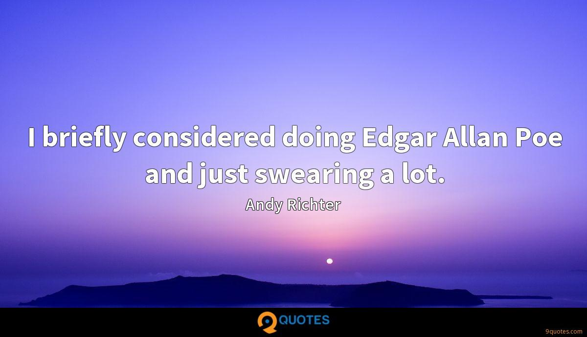I briefly considered doing Edgar Allan Poe and just swearing a lot.