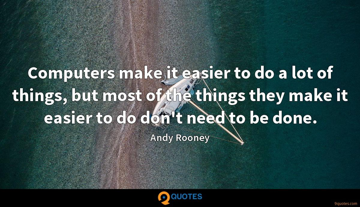 Computers make it easier to do a lot of things, but most of the things they make it easier to do don't need to be done.