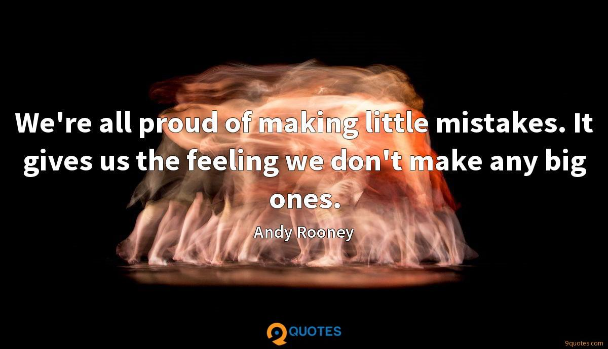 We're all proud of making little mistakes. It gives us the feeling we don't make any big ones.
