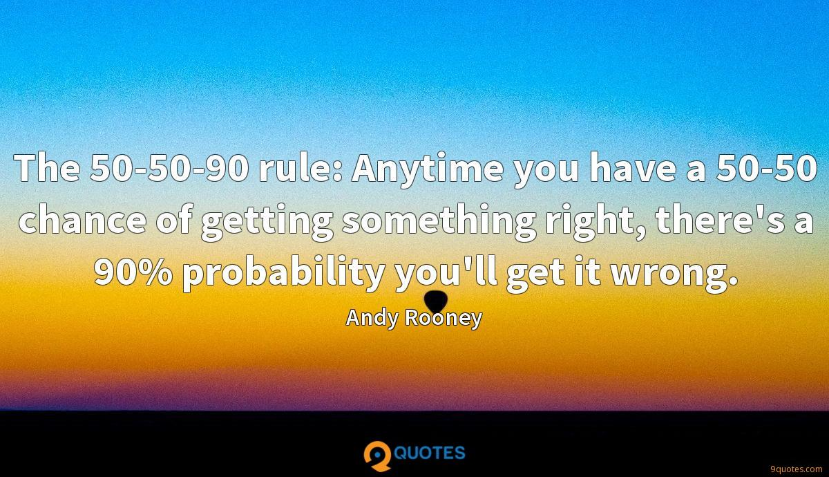 The 50-50-90 rule: Anytime you have a 50-50 chance of getting something right, there's a 90% probability you'll get it wrong.