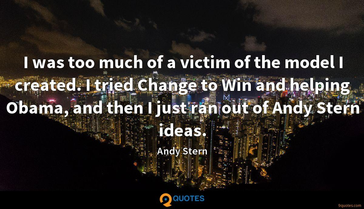 I was too much of a victim of the model I created. I tried Change to Win and helping Obama, and then I just ran out of Andy Stern ideas.
