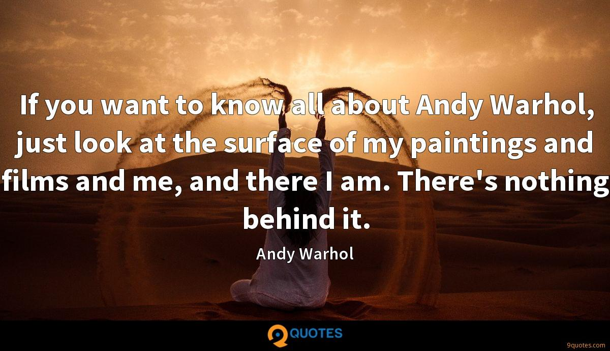 If you want to know all about Andy Warhol, just look at the surface of my paintings and films and me, and there I am. There's nothing behind it.