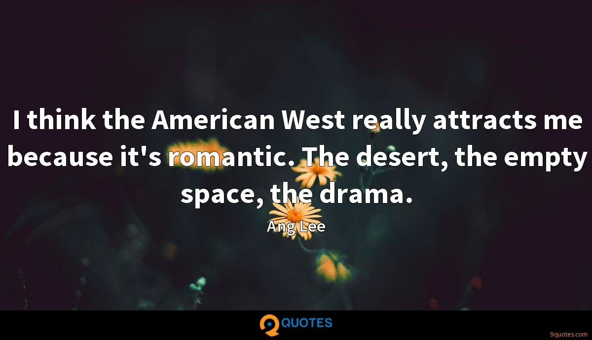 I think the American West really attracts me because it's romantic. The desert, the empty space, the drama.