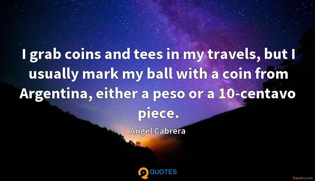 I grab coins and tees in my travels, but I usually mark my ball with a coin from Argentina, either a peso or a 10-centavo piece.