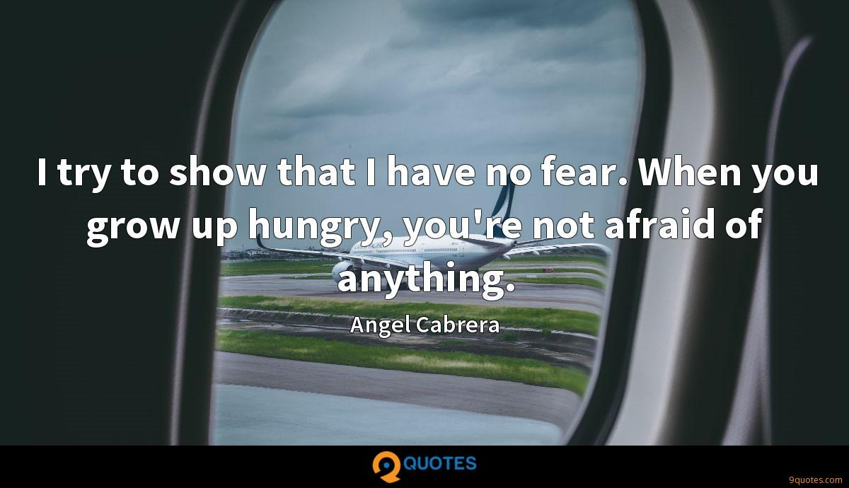 I try to show that I have no fear. When you grow up hungry, you're not afraid of anything.
