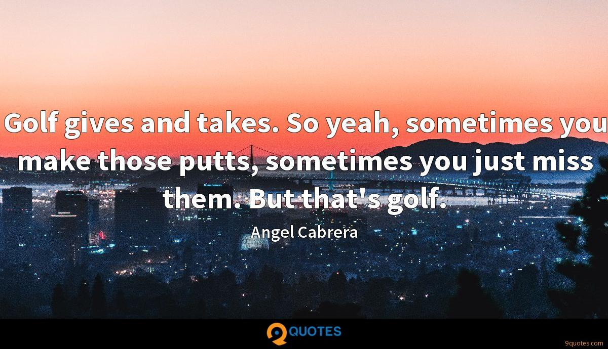 Golf gives and takes. So yeah, sometimes you make those putts, sometimes you just miss them. But that's golf.