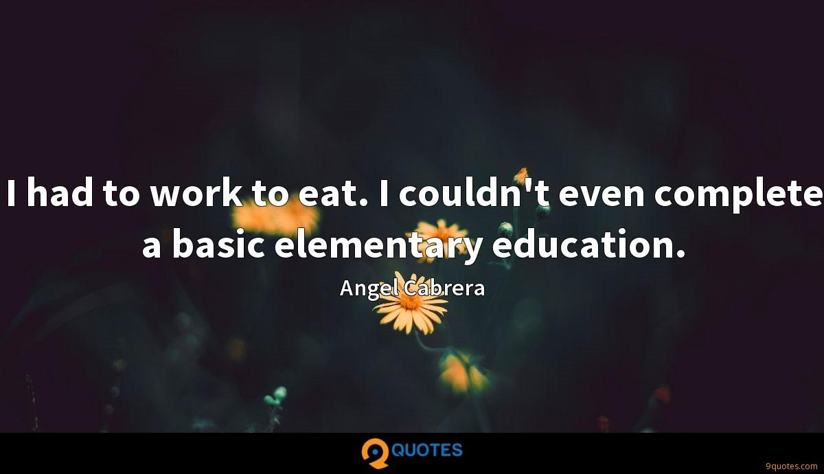 I had to work to eat. I couldn't even complete a basic elementary education.