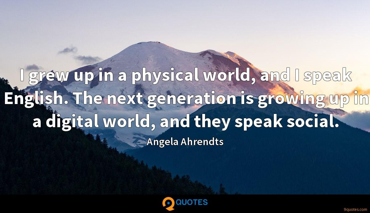 I grew up in a physical world, and I speak English. The next generation is growing up in a digital world, and they speak social.