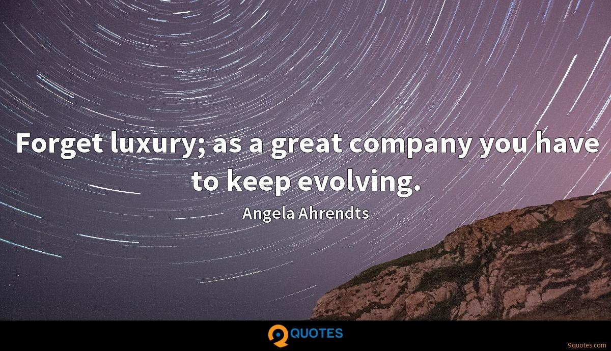 Forget luxury; as a great company you have to keep evolving.