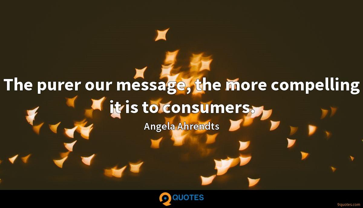 The purer our message, the more compelling it is to consumers.
