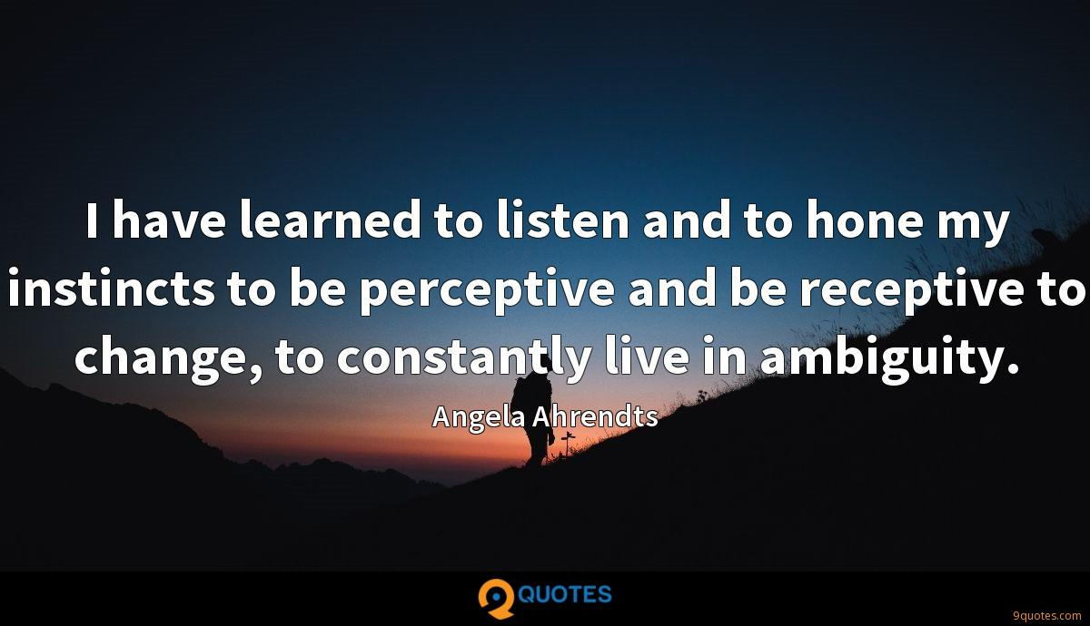 I have learned to listen and to hone my instincts to be perceptive and be receptive to change, to constantly live in ambiguity.