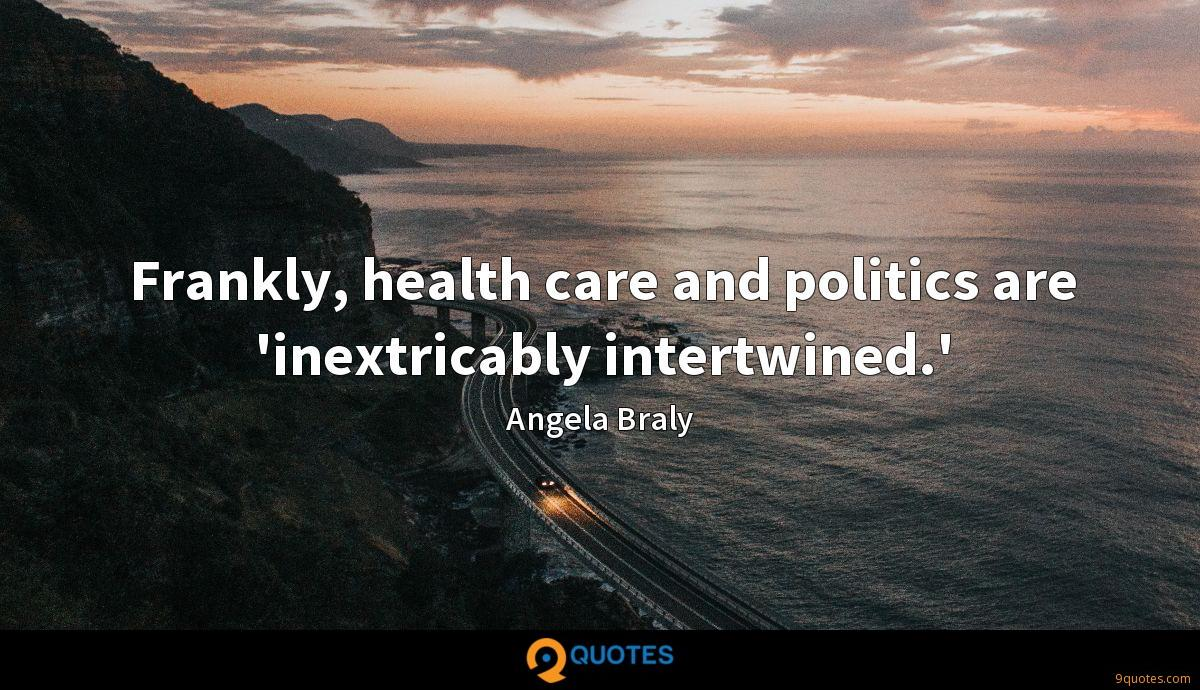 Frankly, health care and politics are 'inextricably intertwined.'