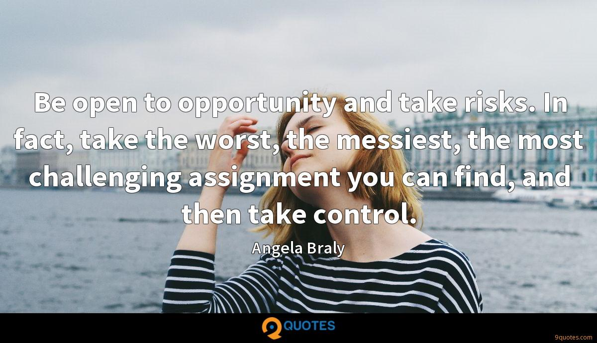 Be open to opportunity and take risks. In fact, take the worst, the messiest, the most challenging assignment you can find, and then take control.