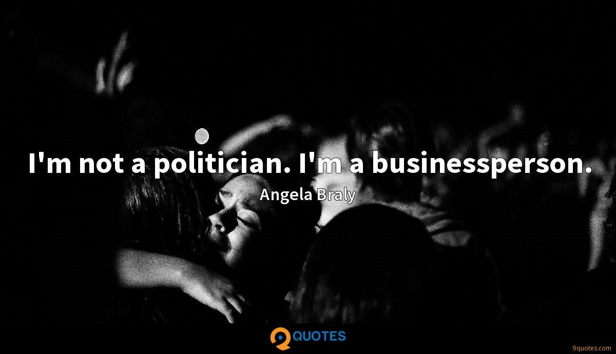 I'm not a politician. I'm a businessperson.
