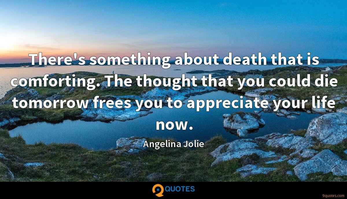 There's something about death that is comforting. The thought that you could die tomorrow frees you to appreciate your life now.